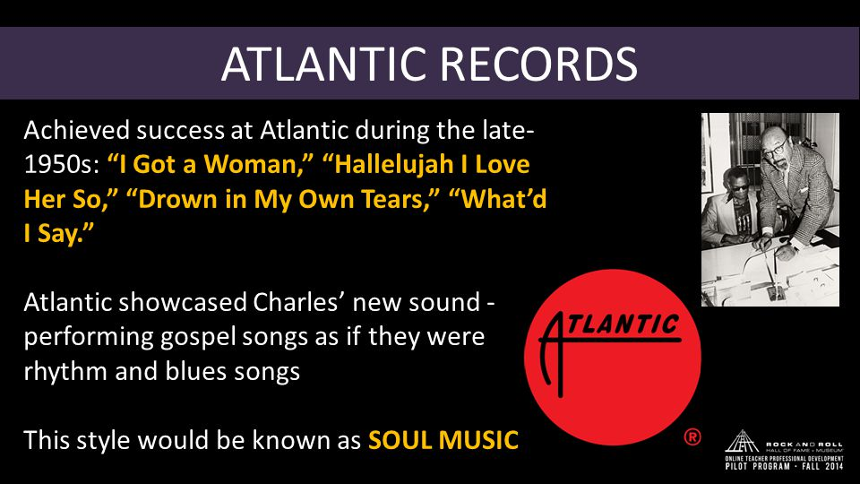 """ATLANTIC RECORDS Achieved success at Atlantic during the late- 1950s: """"I Got a Woman,"""" """"Hallelujah I Love Her So,"""" """"Drown in My Own Tears,"""" """"What'd I"""
