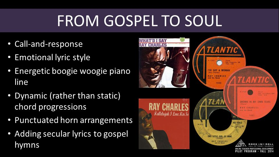 FROM GOSPEL TO SOUL Call-and-response Emotional lyric style Energetic boogie woogie piano line Dynamic (rather than static) chord progressions Punctuated horn arrangements Adding secular lyrics to gospel hymns