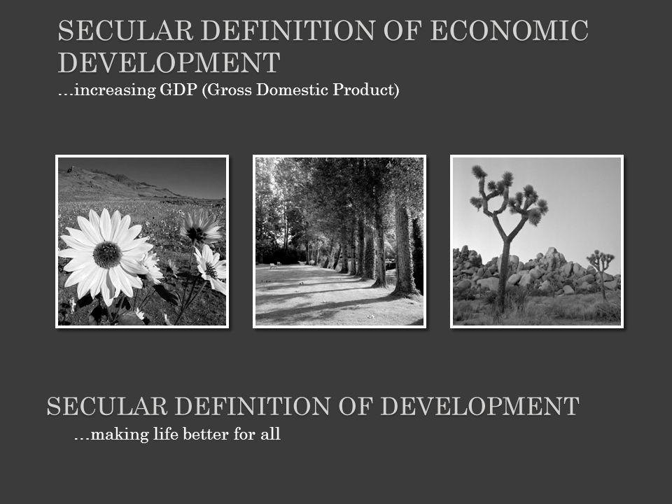 …increasing GDP (Gross Domestic Product) SECULAR DEFINITION OF ECONOMIC DEVELOPMENT …making life better for all SECULAR DEFINITION OF DEVELOPMENT