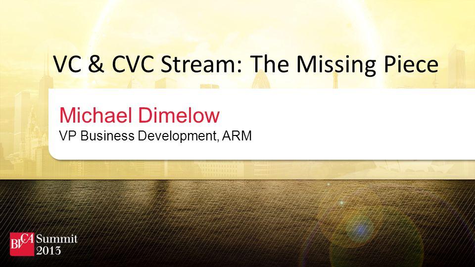 VC & CVC Stream: The Missing Piece Michael Dimelow VP Business Development, ARM