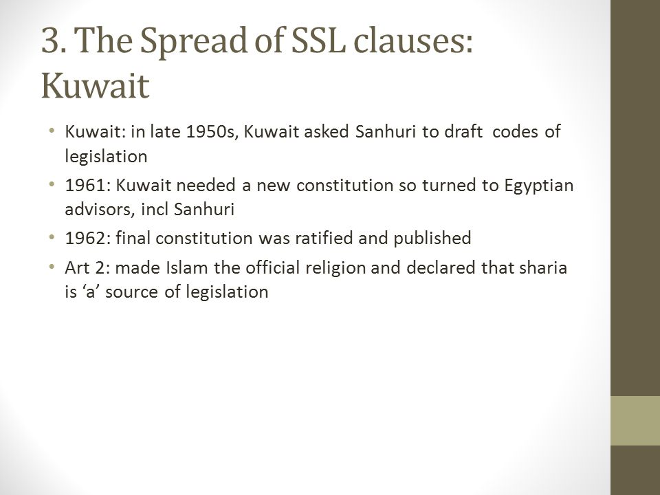 3. The Spread of SSL clauses: Kuwait Kuwait: in late 1950s, Kuwait asked Sanhuri to draft codes of legislation 1961: Kuwait needed a new constitution