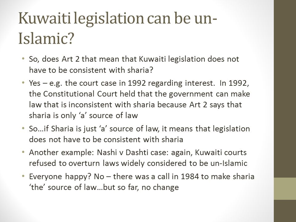 Kuwaiti legislation can be un- Islamic? So, does Art 2 that mean that Kuwaiti legislation does not have to be consistent with sharia? Yes – e.g. the c