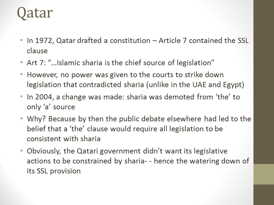 """Qatar In 1972, Qatar drafted a constitution – Article 7 contained the SSL clause Art 7: """"…Islamic sharia is the chief source of legislation"""" However,"""