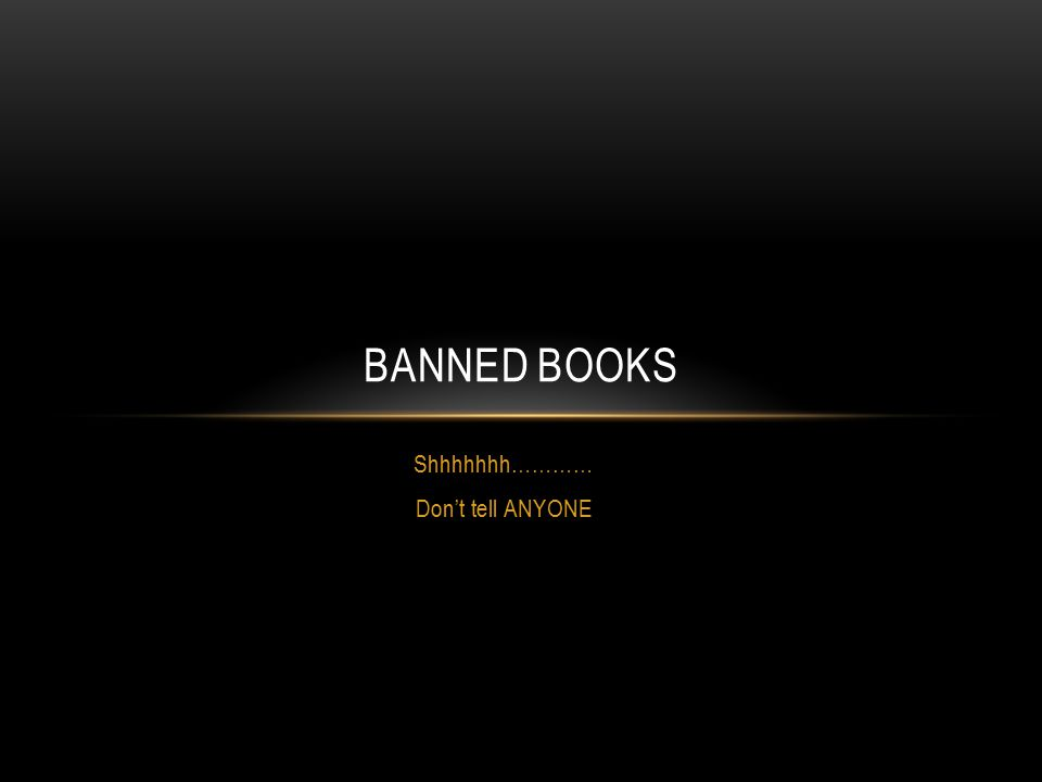 Shhhhhhh………… Don't tell ANYONE BANNED BOOKS