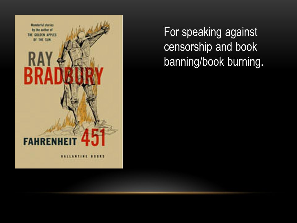 For speaking against censorship and book banning/book burning.