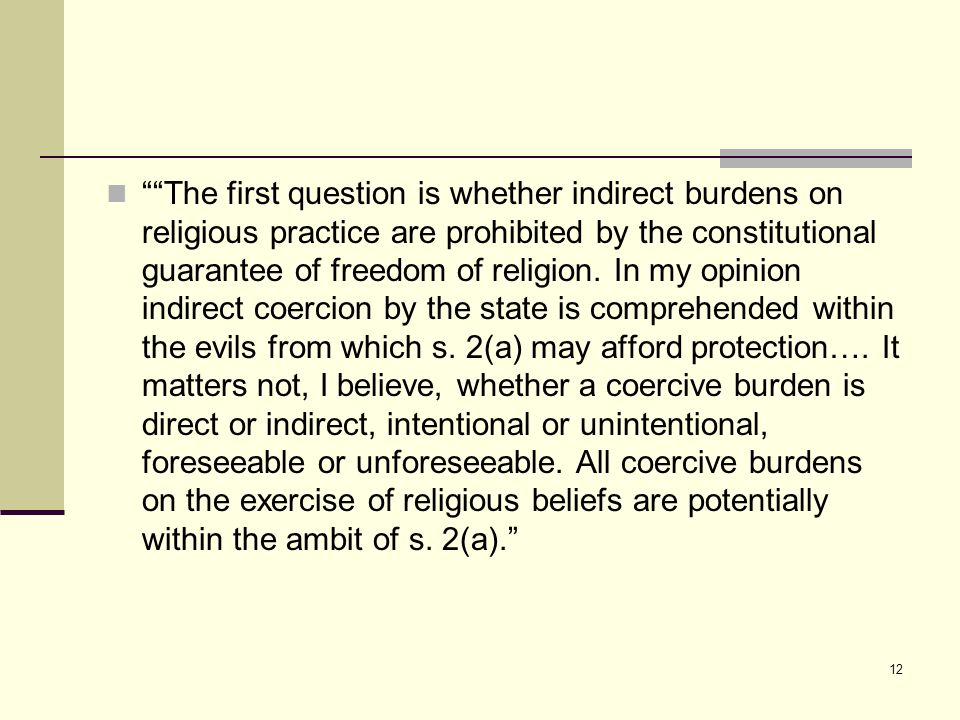12 The first question is whether indirect burdens on religious practice are prohibited by the constitutional guarantee of freedom of religion.