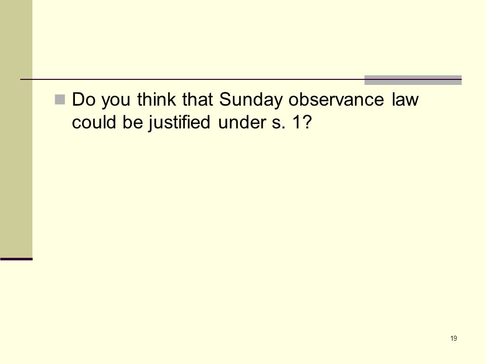 19 Do you think that Sunday observance law could be justified under s. 1