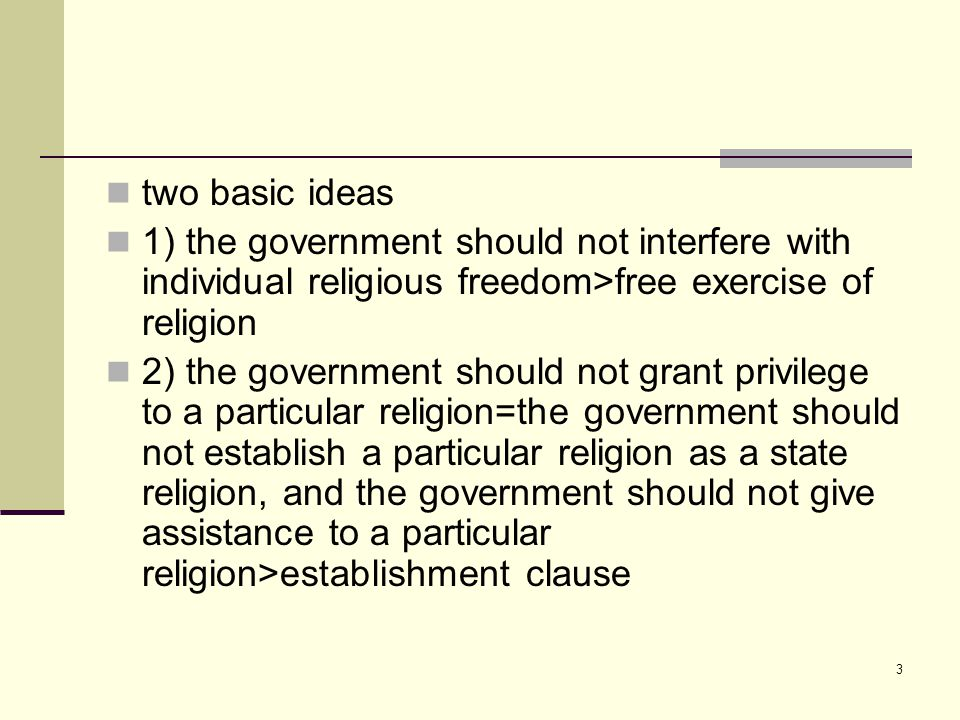 3 two basic ideas 1) the government should not interfere with individual religious freedom>free exercise of religion 2) the government should not grant privilege to a particular religion=the government should not establish a particular religion as a state religion, and the government should not give assistance to a particular religion>establishment clause