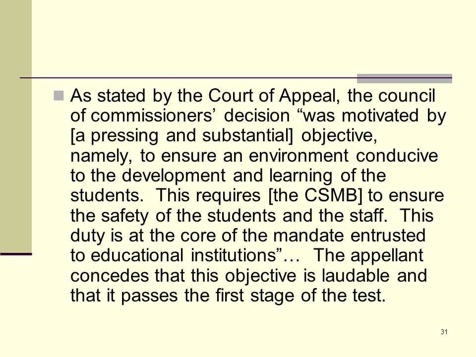 31 As stated by the Court of Appeal, the council of commissioners' decision was motivated by [a pressing and substantial] objective, namely, to ensure an environment conducive to the development and learning of the students.
