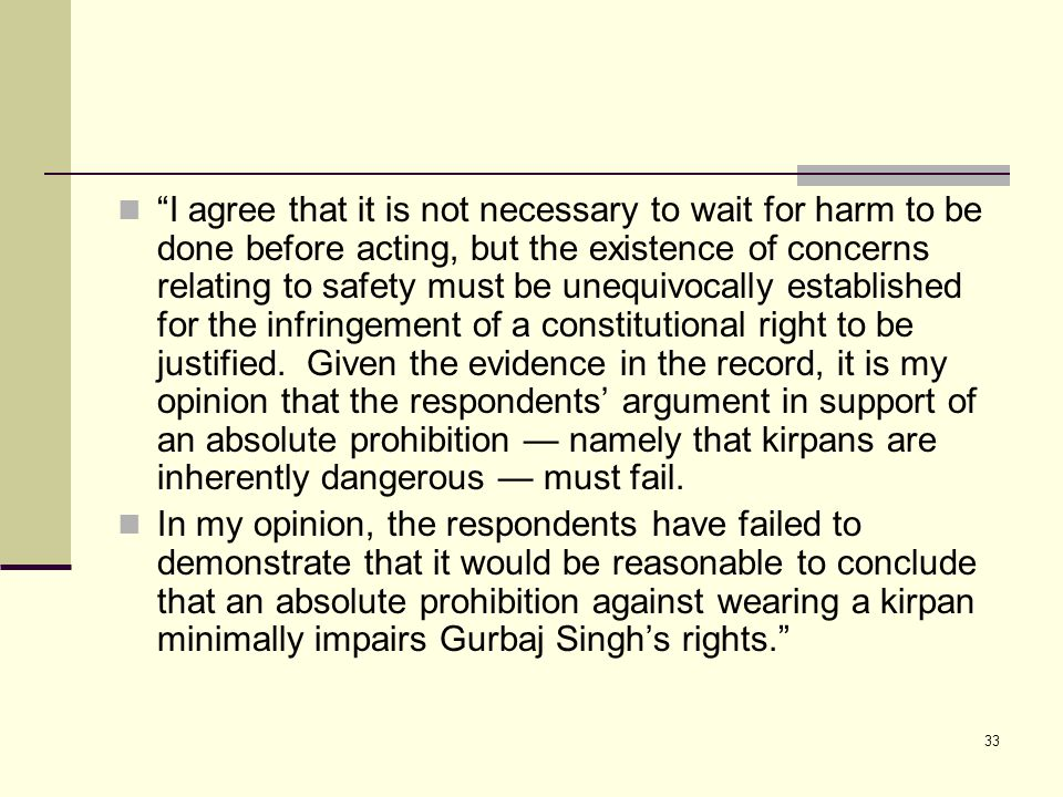 33 I agree that it is not necessary to wait for harm to be done before acting, but the existence of concerns relating to safety must be unequivocally established for the infringement of a constitutional right to be justified.