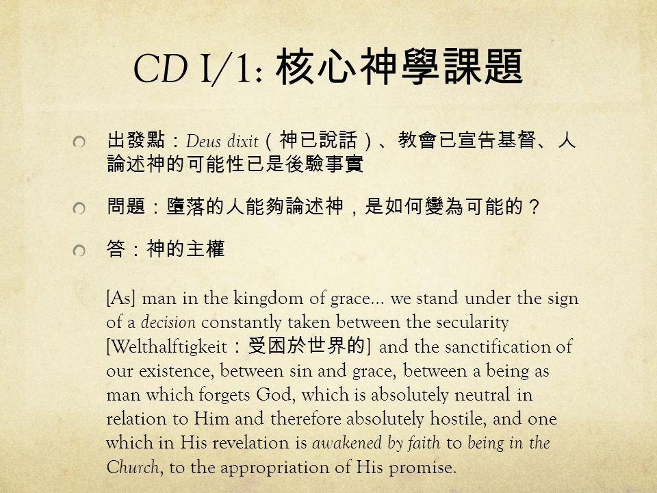 CD I/1: 核心神學課題 出發點: Deus dixit (神已說話)、教會已宣告基督、人 論述神的可能性已是後驗事實 問題:墮落的人能夠論述神,是如何變為可能的? 答:神的主權 [As] man in the kingdom of grace… we stand under the sign of a decision constantly taken between the secularity [Welthalftigkeit :受困於世界的 ] and the sanctification of our existence, between sin and grace, between a being as man which forgets God, which is absolutely neutral in relation to Him and therefore absolutely hostile, and one which in His revelation is awakened by faith to being in the Church, to the appropriation of His promise.