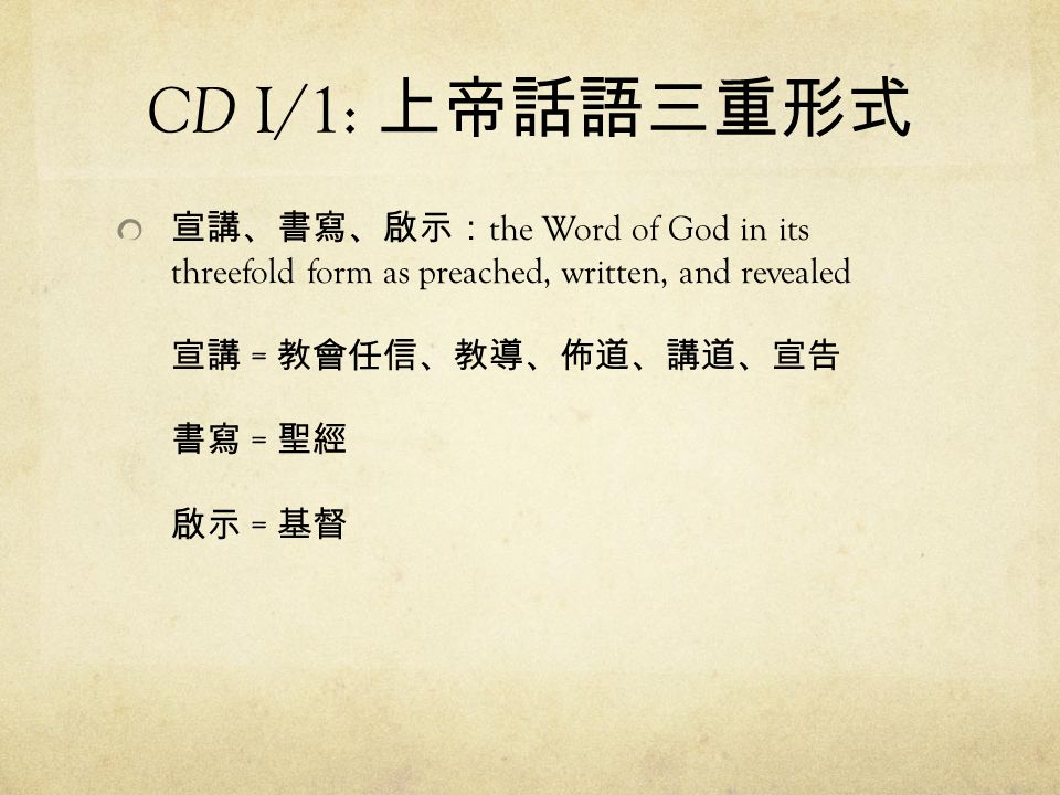 CD I/1: 上帝話語三重形式 宣講、書寫、啟示: the Word of God in its threefold form as preached, written, and revealed 宣講 = 教會任信、教導、佈道、講道、宣告 書寫 = 聖經 啟示 = 基督