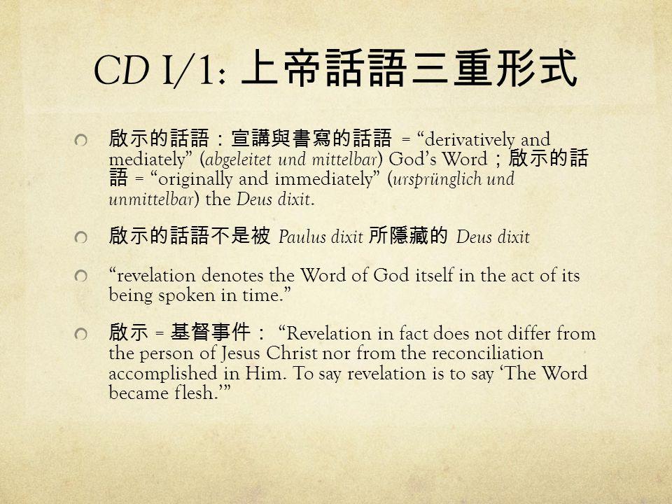 CD I/1: 上帝話語三重形式 啟示的話語:宣講與書寫的話語 = derivatively and mediately ( abgeleitet und mittelbar ) God's Word ;啟示的話 語 = originally and immediately ( ursprünglich und unmittelbar ) the Deus dixit.
