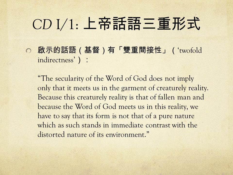 "CD I/1: 上帝話語三重形式 啟示的話語(基督)有「雙重間接性」( 'twofold indirectness' ): ""The secularity of the Word of God does not imply only that it meets us in the garment o"