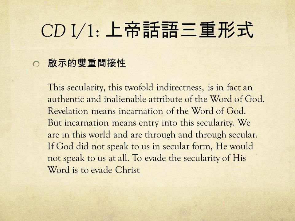 CD I/1: 上帝話語三重形式 啟示的雙重間接性 This secularity, this twofold indirectness, is in fact an authentic and inalienable attribute of the Word of God. Revelation