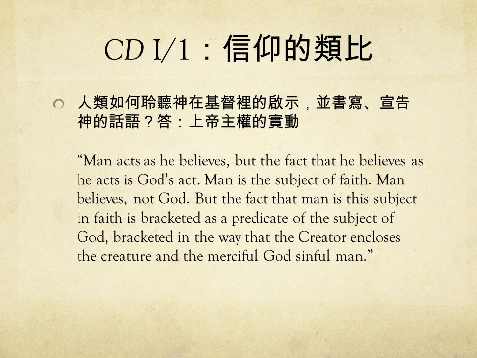 "CD I/1 :信仰的類比 人類如何聆聽神在基督裡的啟示,並書寫、宣告 神的話語?答:上帝主權的實動 ""Man acts as he believes, but the fact that he believes as he acts is God's act. Man is the subject"