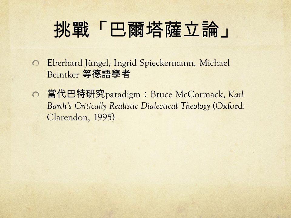 挑戰「巴爾塔薩立論」 Eberhard Jüngel, Ingrid Spieckermann, Michael Beintker 等德語學者 當代巴特研究 paradigm : Bruce McCormack, Karl Barth's Critically Realistic Dialectical Theology (Oxford: Clarendon, 1995)