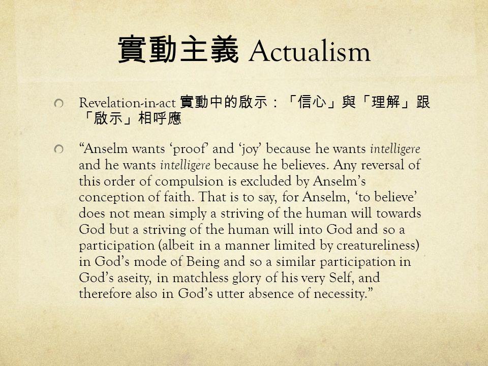 實動主義 Actualism Revelation-in-act 實動中的啟示:「信心」與「理解」跟 「啟示」相呼應 Anselm wants 'proof' and 'joy' because he wants intelligere and he wants intelligere because he believes.