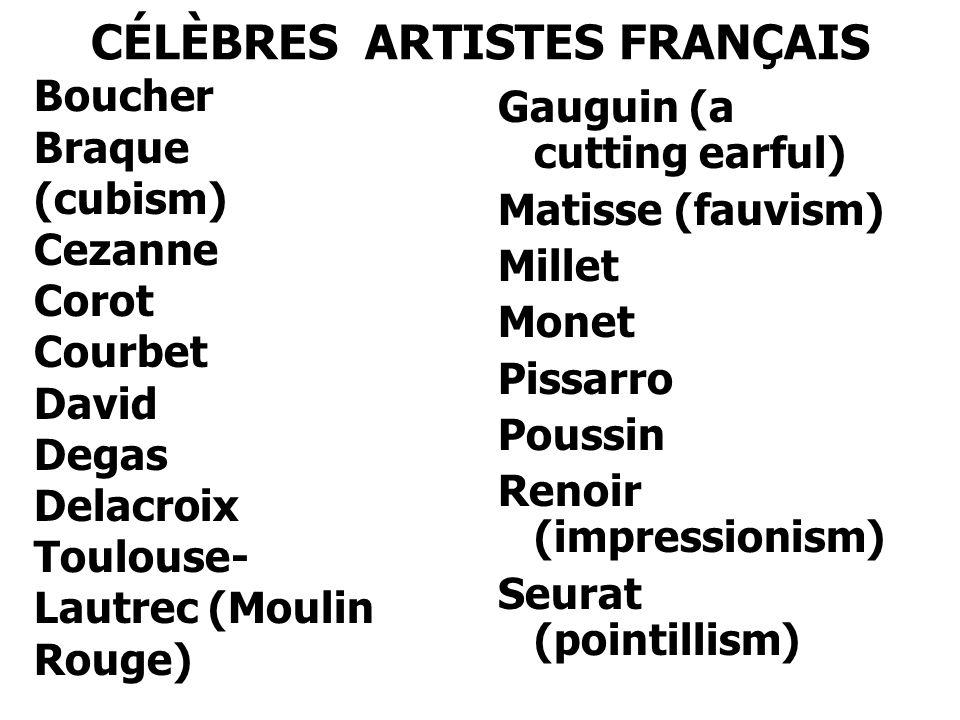 CÉLÈBRES ARTISTES FRANÇAIS Gauguin (a cutting earful) Matisse (fauvism) Millet Monet Pissarro Poussin Renoir (impressionism) Seurat (pointillism) Boucher Braque (cubism) Cezanne Corot Courbet David Degas Delacroix Toulouse- Lautrec (Moulin Rouge)