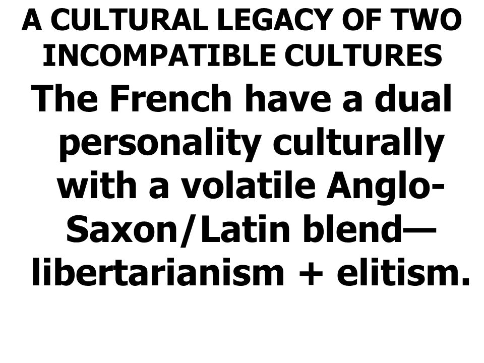 A CULTURAL LEGACY OF TWO INCOMPATIBLE CULTURES The French have a dual personality culturally with a volatile Anglo- Saxon/Latin blend— libertarianism + elitism.