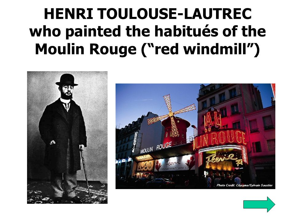 HENRI TOULOUSE-LAUTREC who painted the habitués of the Moulin Rouge ( red windmill )