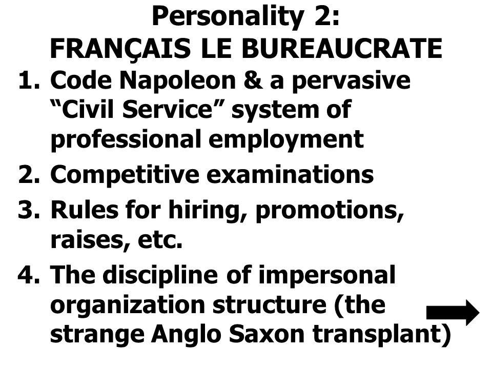 Personality 2: FRANÇAIS LE BUREAUCRATE 1.Code Napoleon & a pervasive Civil Service system of professional employment 2.Competitive examinations 3.Rules for hiring, promotions, raises, etc.
