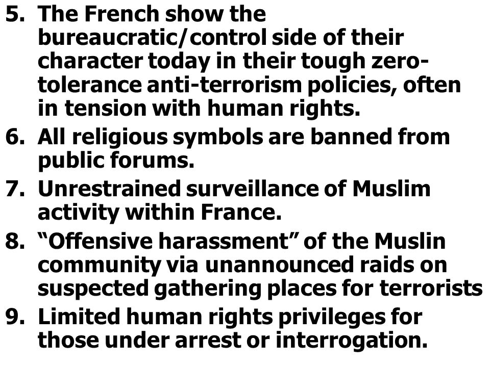 5.The French show the bureaucratic/control side of their character today in their tough zero- tolerance anti-terrorism policies, often in tension with human rights.