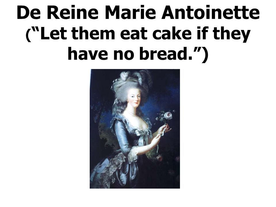 De Reine Marie Antoinette ( Let them eat cake if they have no bread. )