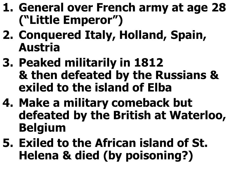 1.General over French army at age 28 ( Little Emperor ) 2.Conquered Italy, Holland, Spain, Austria 3.Peaked militarily in 1812 & then defeated by the Russians & exiled to the island of Elba 4.Make a military comeback but defeated by the British at Waterloo, Belgium 5.Exiled to the African island of St.