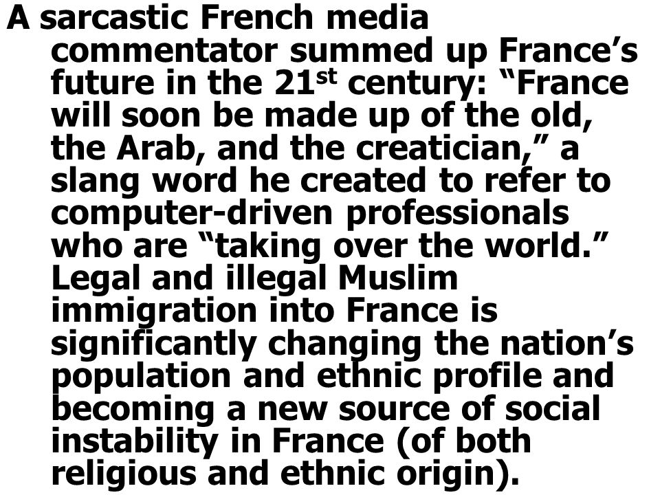 A sarcastic French media commentator summed up France's future in the 21 st century: France will soon be made up of the old, the Arab, and the creatician, a slang word he created to refer to computer-driven professionals who are taking over the world. Legal and illegal Muslim immigration into France is significantly changing the nation's population and ethnic profile and becoming a new source of social instability in France (of both religious and ethnic origin).