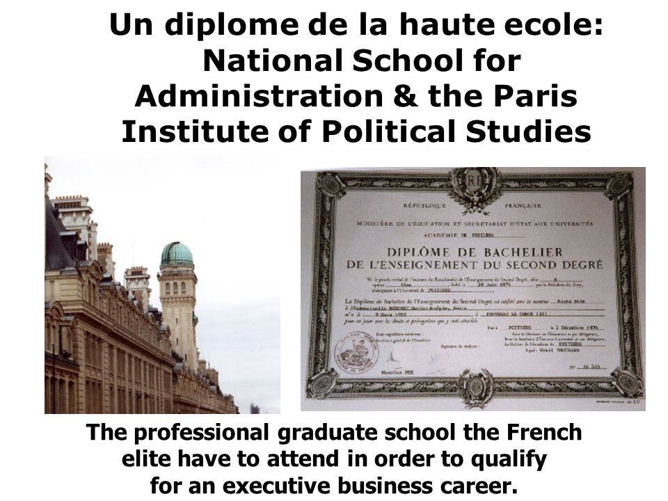 Un diplome de la haute ecole: National School for Administration & the Paris Institute of Political Studies The professional graduate school the French elite have to attend in order to qualify for an executive business career.