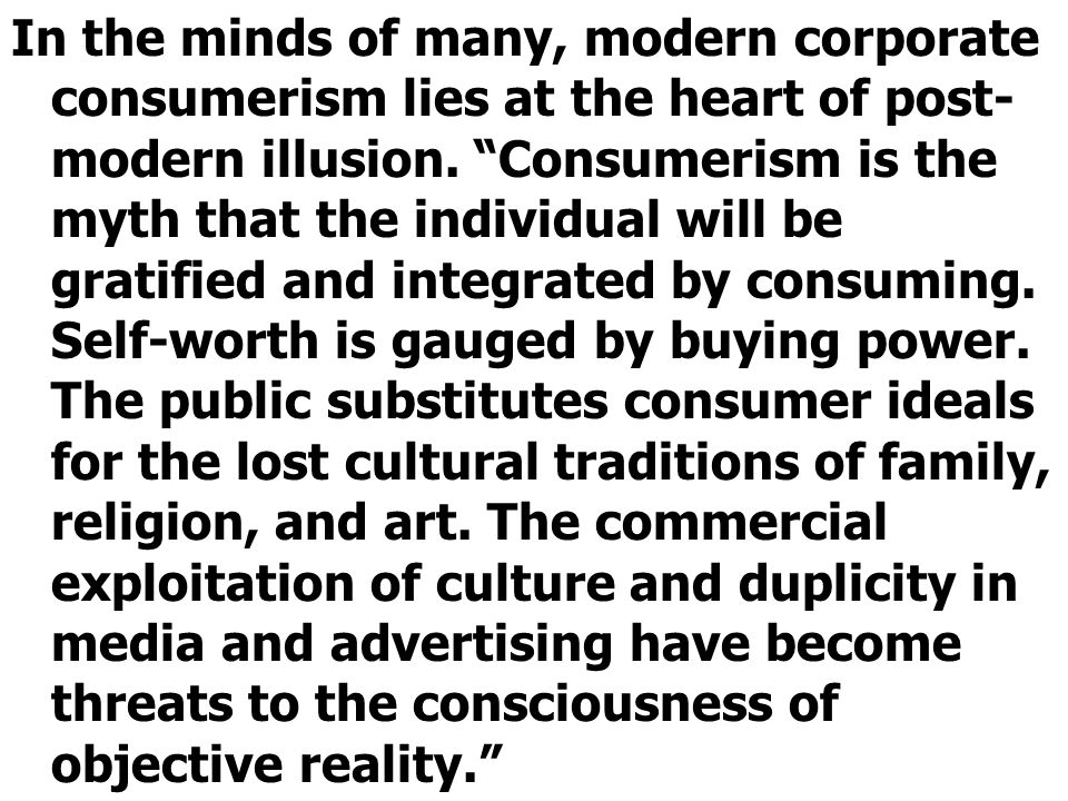In the minds of many, modern corporate consumerism lies at the heart of post- modern illusion.