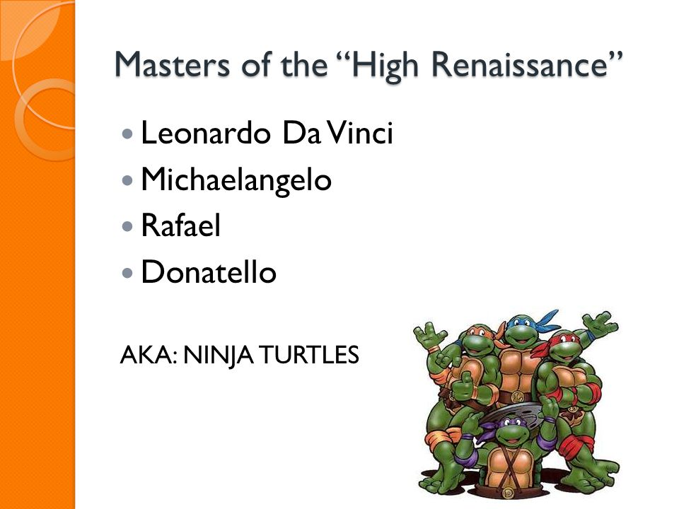 "Masters of the ""High Renaissance"" Leonardo Da Vinci Michaelangelo Rafael Donatello AKA: NINJA TURTLES"