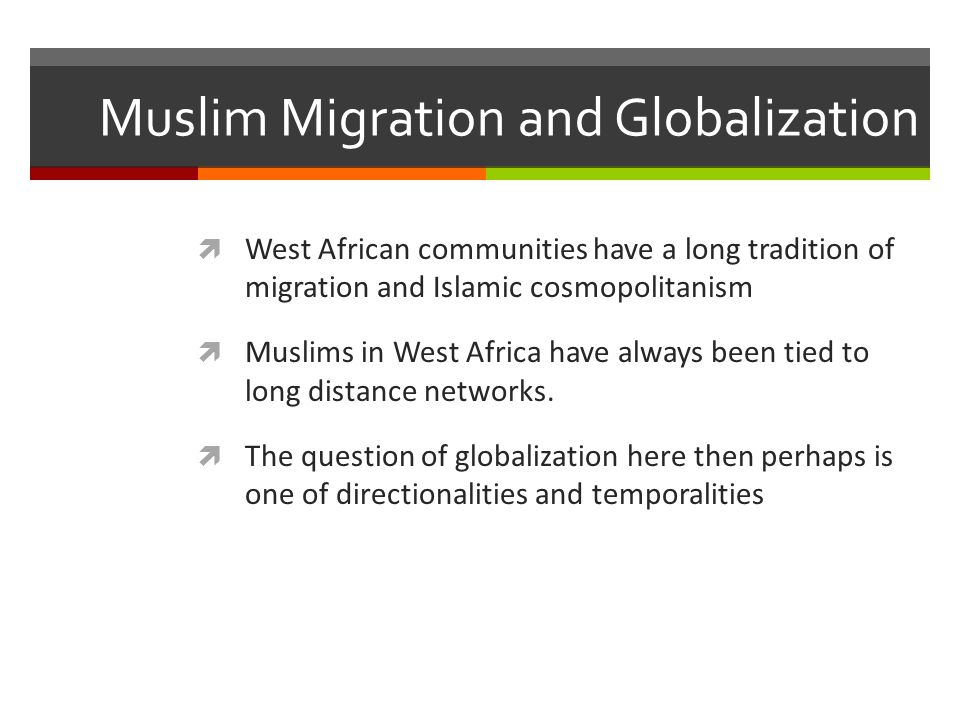Muslim Migration and Globalization  West African communities have a long tradition of migration and Islamic cosmopolitanism  Muslims in West Africa