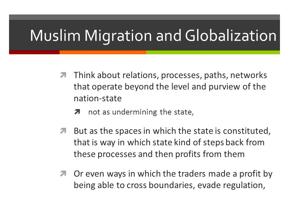 Muslim Migration and Globalization  Think about relations, processes, paths, networks that operate beyond the level and purview of the nation-state 