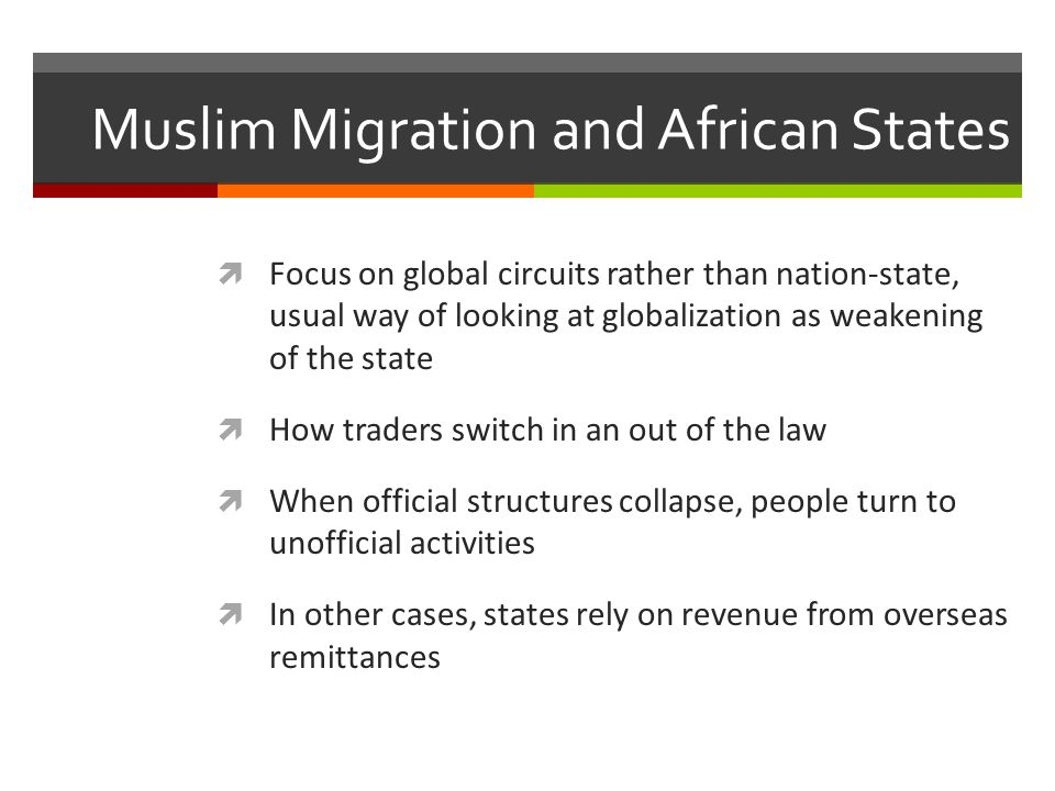 Muslim Migration and African States  Focus on global circuits rather than nation-state, usual way of looking at globalization as weakening of the sta