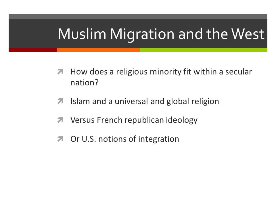 Muslim Migration and the West  How does a religious minority fit within a secular nation?  Islam and a universal and global religion  Versus French