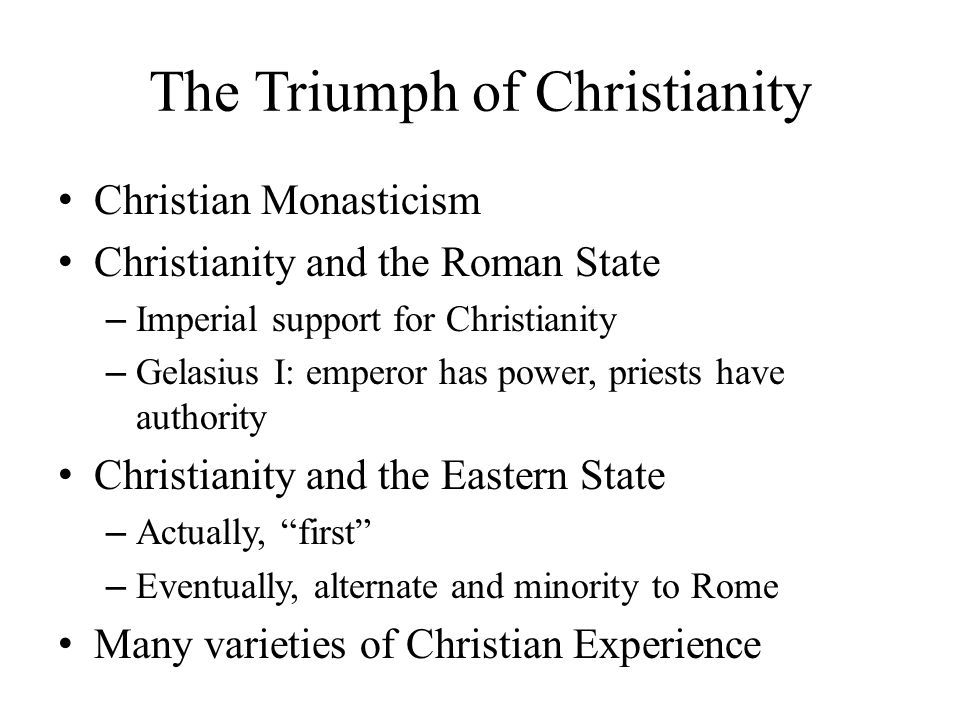 Christian Monasticism Christianity and the Roman State – Imperial support for Christianity – Gelasius I: emperor has power, priests have authority Christianity and the Eastern State – Actually, first – Eventually, alternate and minority to Rome Many varieties of Christian Experience The Triumph of Christianity