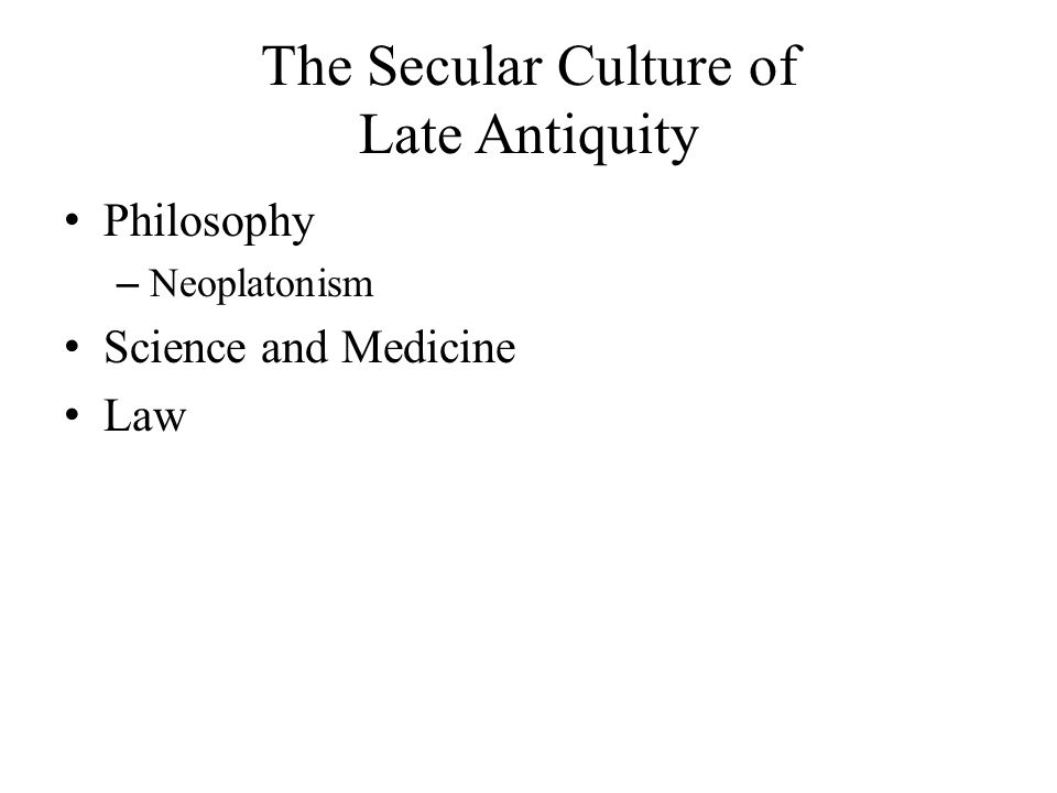 The Secular Culture of Late Antiquity Philosophy – Neoplatonism Science and Medicine Law