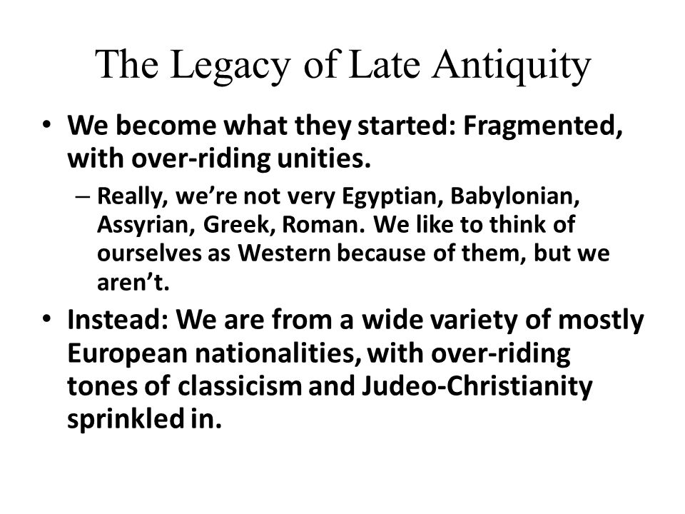 The Legacy of Late Antiquity We become what they started: Fragmented, with over-riding unities.