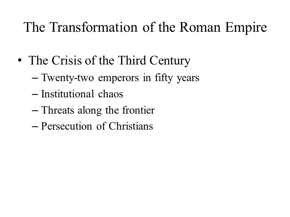The Transformation of the Roman Empire The Crisis of the Third Century – Twenty-two emperors in fifty years – Institutional chaos – Threats along the frontier – Persecution of Christians