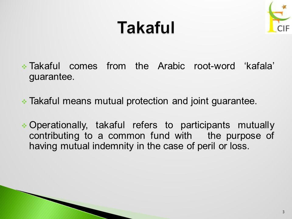  Takaful comes from the Arabic root-word 'kafala' guarantee.  Takaful means mutual protection and joint guarantee.  Operationally, takaful refers t