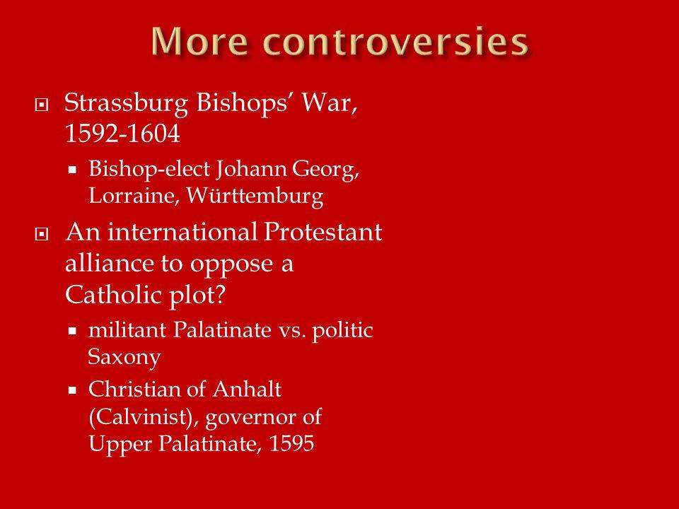  Strassburg Bishops' War, 1592-1604  Bishop-elect Johann Georg, Lorraine, Württemburg  An international Protestant alliance to oppose a Catholic plot.