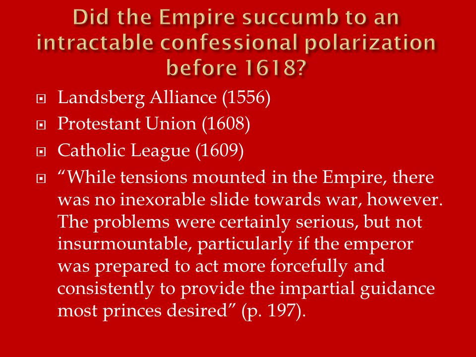  Landsberg Alliance (1556)  Protestant Union (1608)  Catholic League (1609)  While tensions mounted in the Empire, there was no inexorable slide towards war, however.