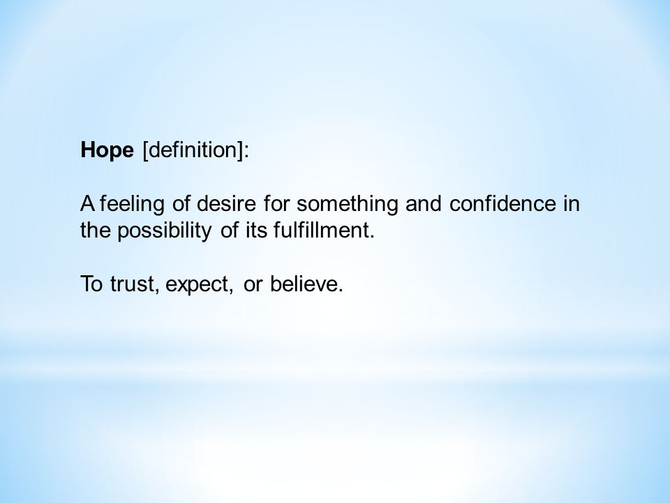 Hope [definition]: A feeling of desire for something and confidence in the possibility of its fulfillment.