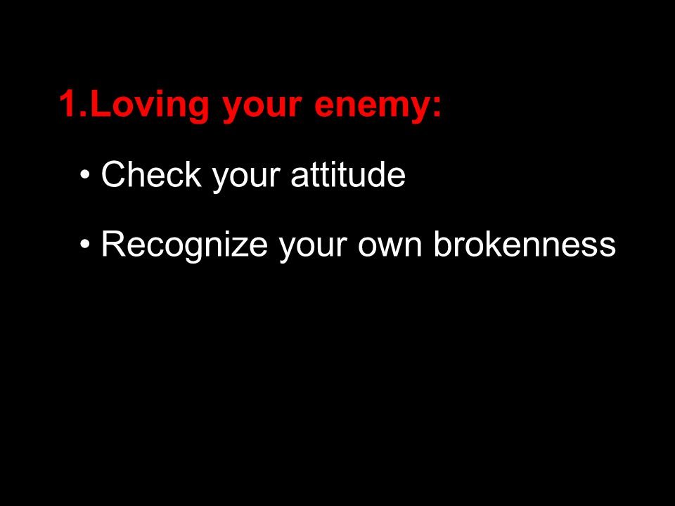 1.Loving your enemy: Check your attitude Recognize your own brokenness