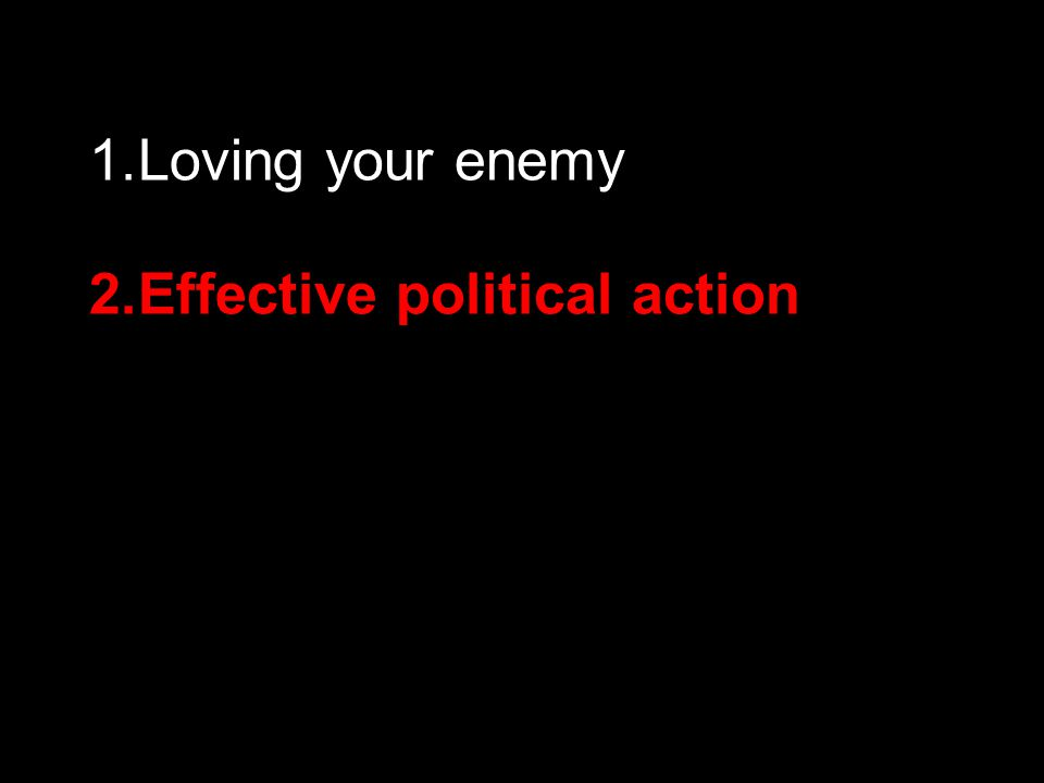 1.Loving your enemy 2.Effective political action