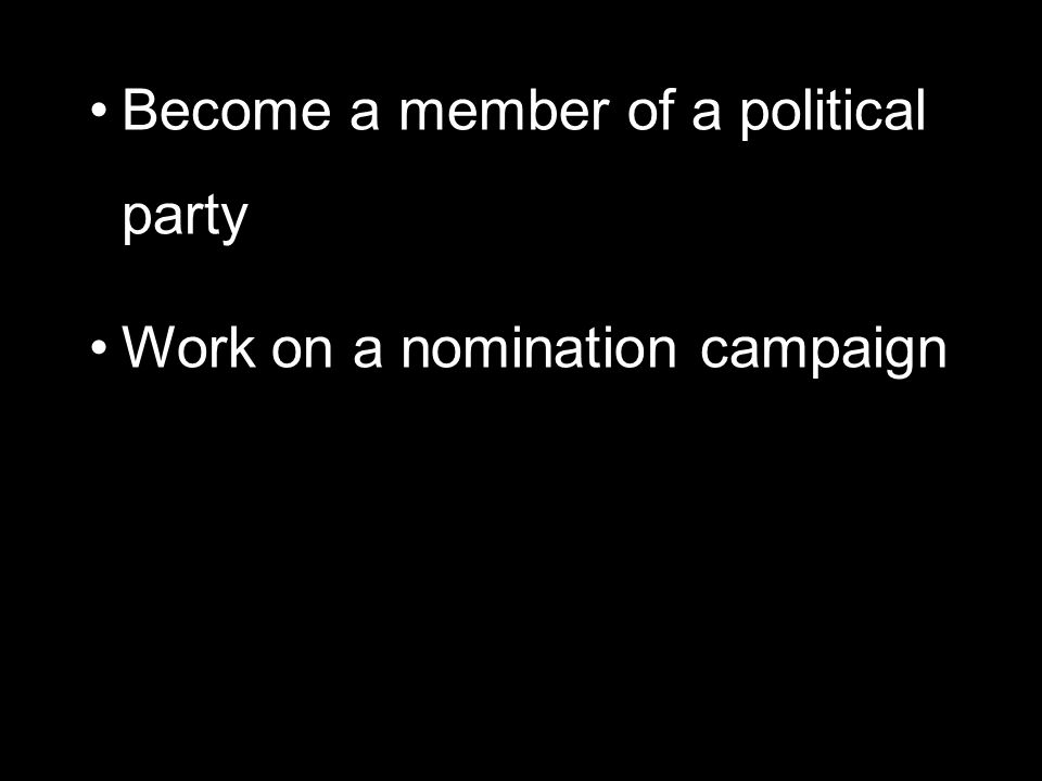 Become a member of a political party Work on a nomination campaign