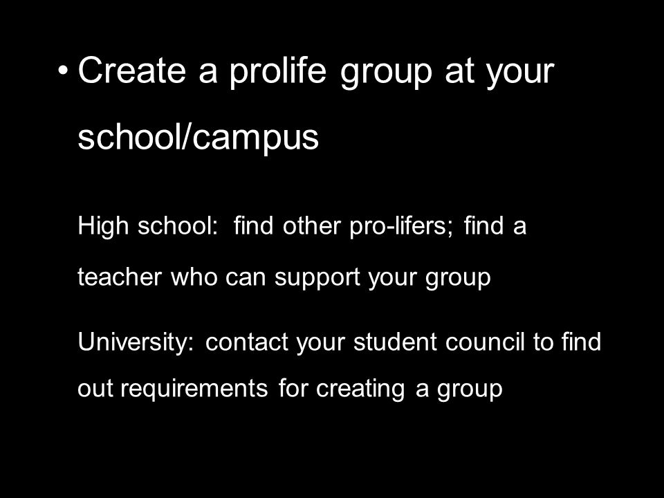 Create a prolife group at your school/campus High school: find other pro-lifers; find a teacher who can support your group University: contact your student council to find out requirements for creating a group