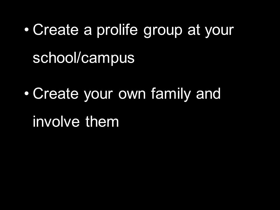 Create a prolife group at your school/campus Create your own family and involve them